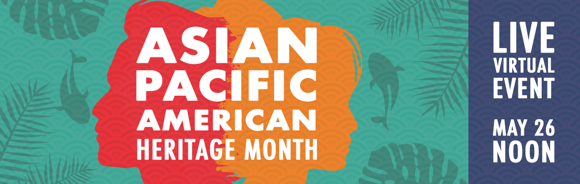 May 26, 2021 at 12:00 noon: Asian-Pacific American Heritage Month Live Virtual Event