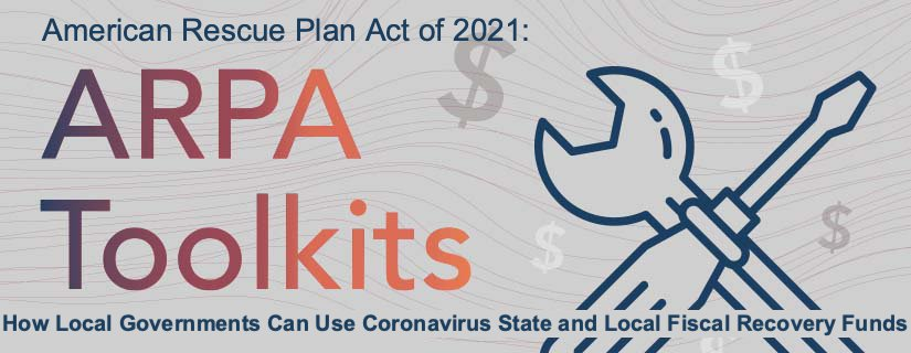 ARPA Toolkits: How Local Governments Can Use Coronavirus Fiscal Recovery Funds