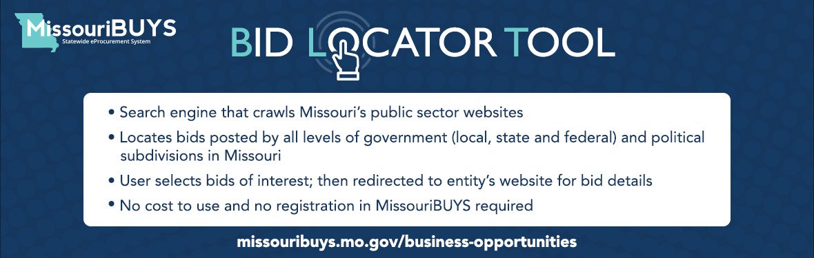Bid Locator Tool - Search engine that crawls MO's public sector websites. Locates bids posted by all levels of gov't and political subdivisions in MO. No cost to use and no registration required. https://missouribuys.mo.gov/business-opportunities