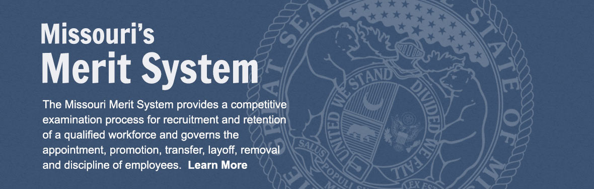 Missouri's Merit System - The Missouri Merit System provides a competitive examination process for recruitment and retention of a qualified workforce and governs the appointment, promotion, transfer, layoff, removal and discipline of employees.