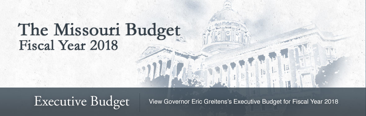 The Missouri Budget - Fiscal Year 2018. Executive Budget | Click here to view Governor Eric Greitens' Executive Budget for Fiscal Year 2018